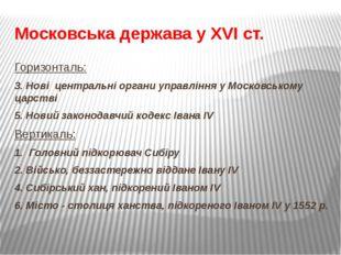 Московська держава у XVI ст. Горизонталь: 3. Нові центральні органи управлінн