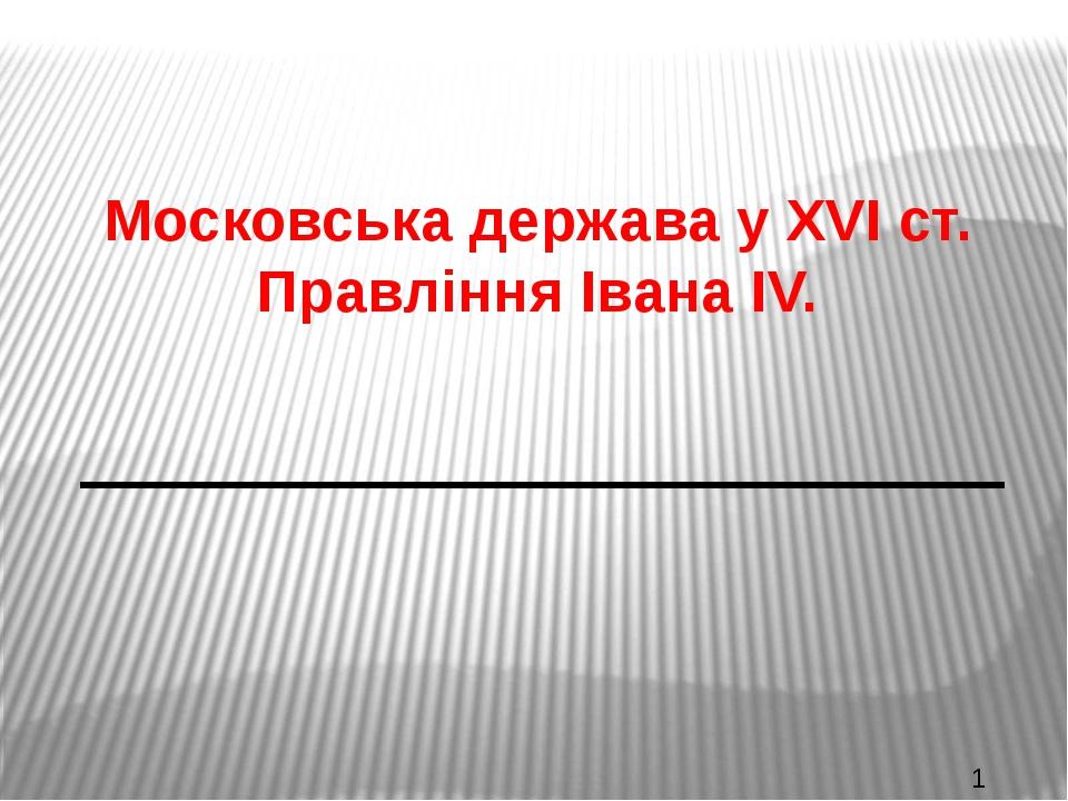 Московська держава у XVI ст. Правління Івана IV.