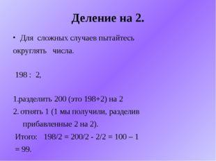 Деление на 2. Для сложных случаев пытайтесь округлять числа. 198 : 2, раздели