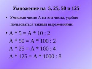 Умножение на 5, 25, 50 и 125 Умножая число А на эти числа, удобно пользоватьс