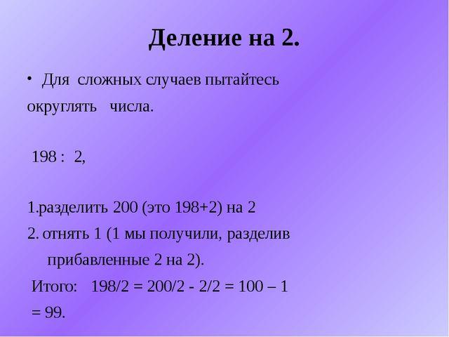 Деление на 2. Для сложных случаев пытайтесь округлять числа. 198 : 2, раздели...