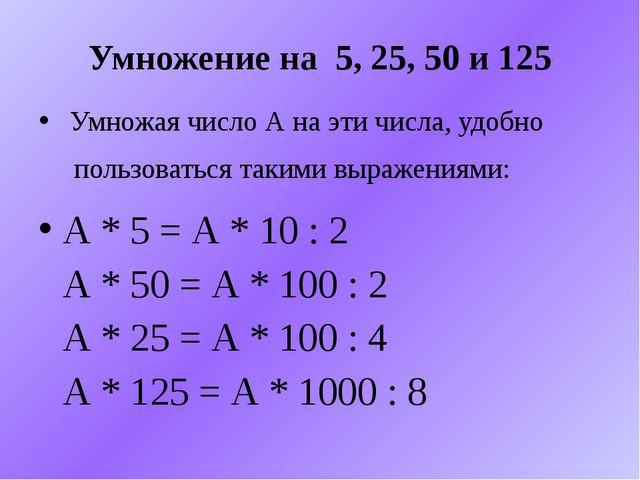 Умножение на 5, 25, 50 и 125 Умножая число А на эти числа, удобно пользоватьс...