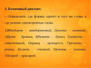 3. Буквенный диктант. – Определите, где формы одного и того же слова, а где