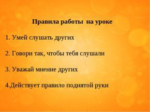 Правила работы на уроке Умей слушать других Говори так, чтобы тебя слушали Ув