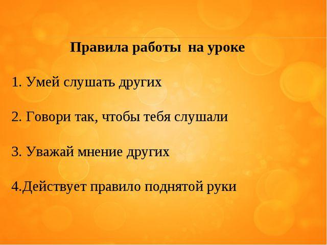 Правила работы на уроке Умей слушать других Говори так, чтобы тебя слушали Ув...