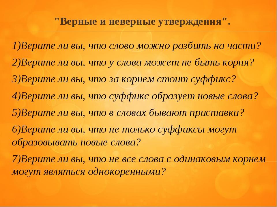 """""""Верные и неверные утверждения"""". 1)Верите ли вы, что слово можно разбить на ч..."""