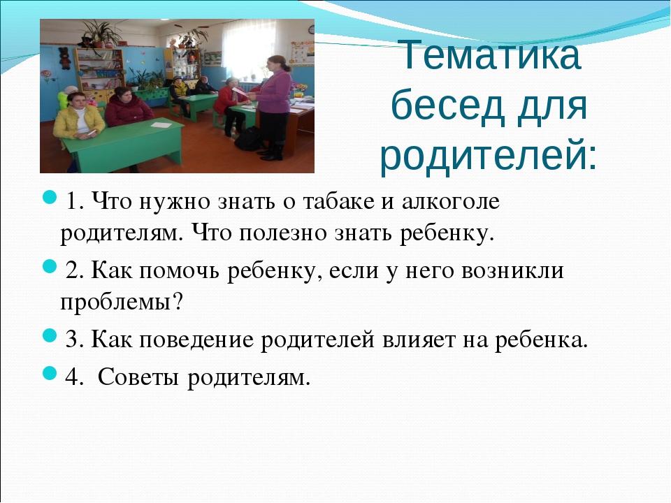 Тематика бесед для родителей: 1. Что нужно знать о табаке и алкоголе родителя...