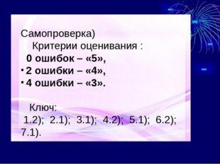 ( Самопроверка) Критерии оценивания : 0 ошибок – «5», 2 ошибки – «4», 4 ошиб