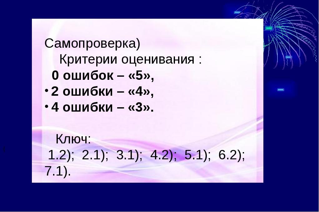 ( Самопроверка) Критерии оценивания : 0 ошибок – «5», 2 ошибки – «4», 4 ошиб...