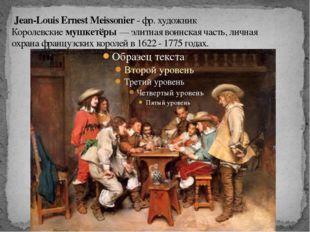 Jean-Louis Ernest Meissonier- фр. художник Королевскиемушкетёры— элитная