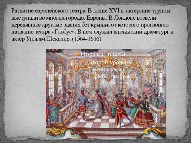 Развитие европейского театра. В конце XVI в. актерские труппы выступали во мн...