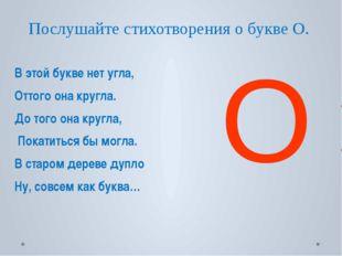 Послушайте стихотворения о букве О. В этой букве нет угла, Оттого она кругла.