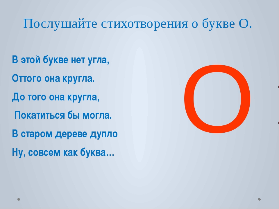 Послушайте стихотворения о букве О. В этой букве нет угла, Оттого она кругла....