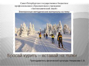 Бросай курить – вставай на лыжи Преподаватель физической культуры Некрасова С