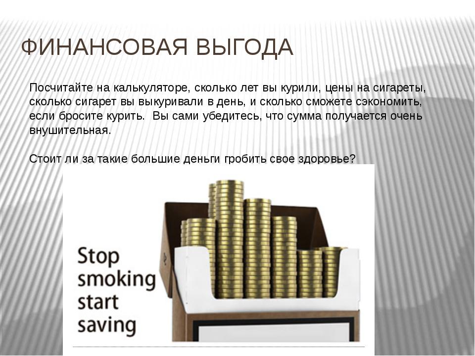 ФИНАНСОВАЯ ВЫГОДА Посчитайте на калькуляторе, сколько лет вы курили,цены на...