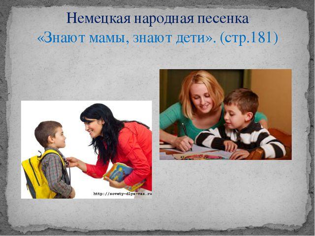 Немецкая народная песенка «Знают мамы, знают дети». (стр.181)