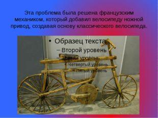 Эта проблема была решена французским механиком, который добавил велосипеду но