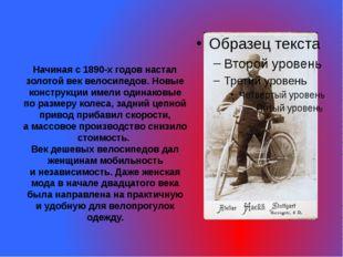 Начиная с1890-х годов настал золотой век велосипедов. Новые конструкции имел