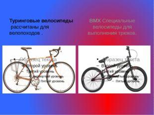 Туринговые велосипеды рассчитаны для велопоходов . ВМХ Специальные велосипе