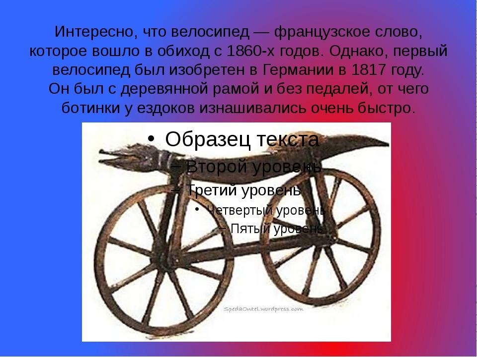Интересно, что велосипед— французское слово, которое вошло вобиход с1860-х...