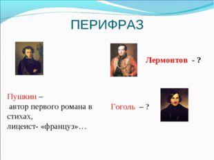 ПЕРИФРАЗ Пушкин – автор первого романа в стихах, лицеист- «француз»… Лермонто