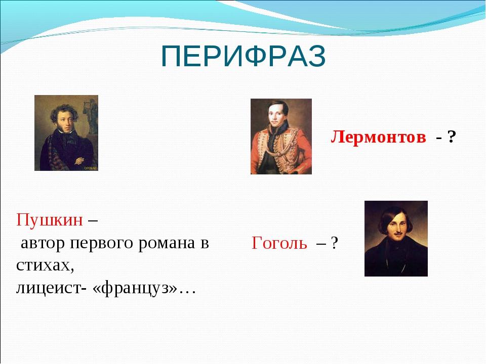 ПЕРИФРАЗ Пушкин – автор первого романа в стихах, лицеист- «француз»… Лермонто...