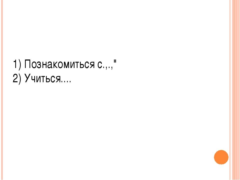 """1) Познакомиться с.,.,"""" 2) Учиться...."""
