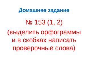 Домашнее задание № 153 (1, 2) (выделить орфограммы и в скобках написать прове