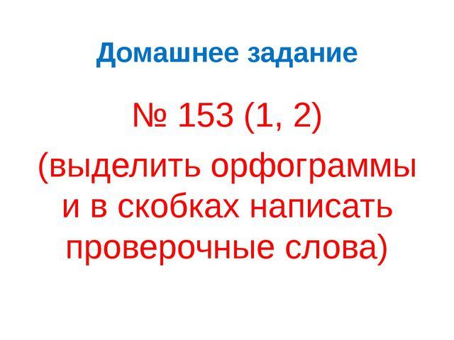 Домашнее задание № 153 (1, 2) (выделить орфограммы и в скобках написать прове...