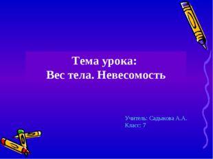 Тема урока: Вес тела. Невесомость Учитель: Садыкова А.А. Класс: 7