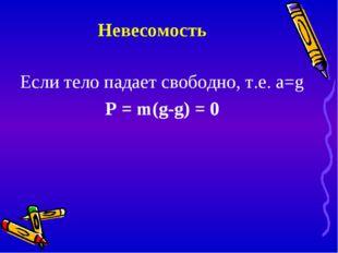 Невесомость Если тело падает свободно, т.е. a=g P = m(g-g) = 0