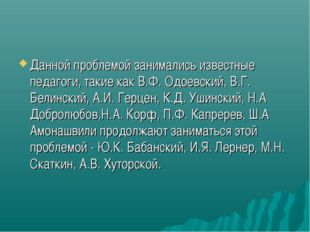 Данной проблемой занимались известные педагоги, такие как В.Ф. Одоевский, В.Г
