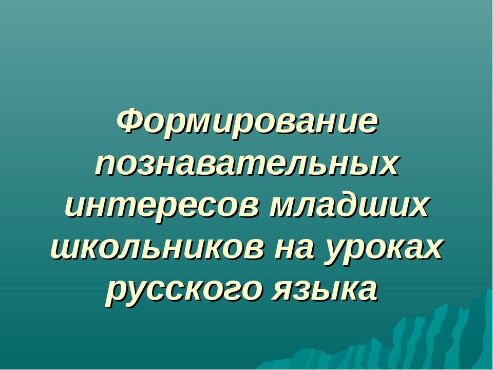 Формирование познавательных интересов младших школьников на уроках русского я...
