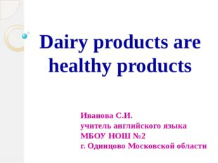 Dairy products are healthy products Иванова С.И. учитель английского языка МБ