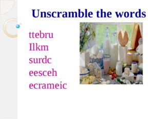 Unscramble the words ttebru Ilkm surdc eesceh ecrameic