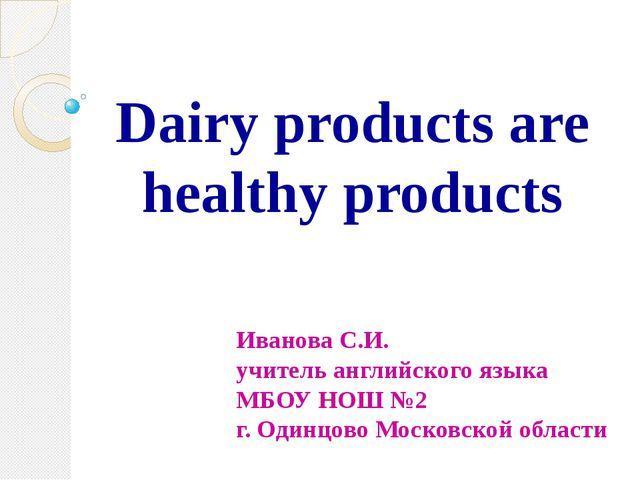 Dairy products are healthy products Иванова С.И. учитель английского языка МБ...