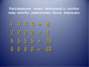 Расставьте знаки действий и скобки так, чтобы равенства были верными. 4 4 4 4