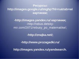 Ресурсы: http://images.google.ru/imghp?hl=ru&tab=wi картинки; -http://images.