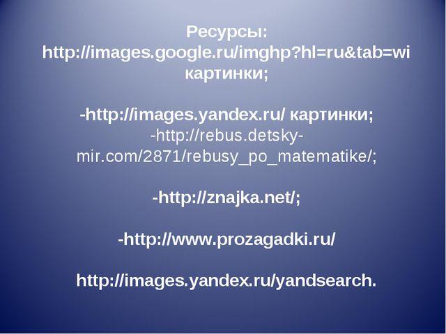 Ресурсы: http://images.google.ru/imghp?hl=ru&tab=wi картинки; -http://images....