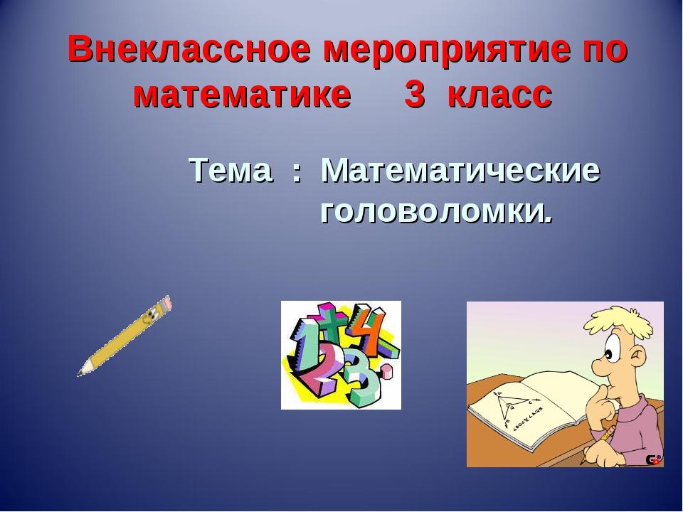 Внеклассное мероприятие по математике 3 класс Тема : Математические головолом...