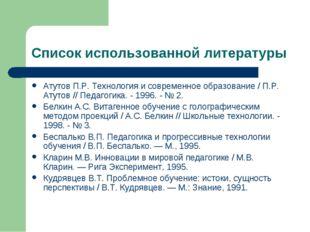 Список использованной литературы Атутов П.Р. Технология и современное образов