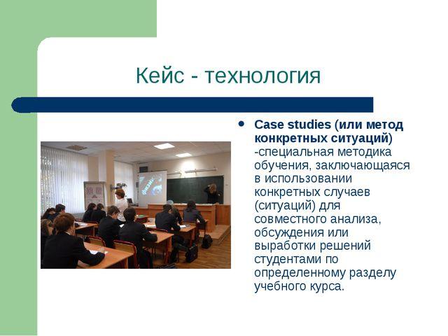 Кейс - технология Case studies (или метод конкретных ситуаций) -специальная м...