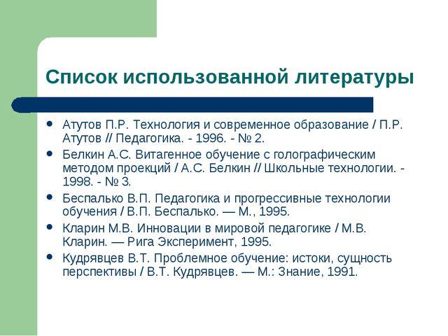 Список использованной литературы Атутов П.Р. Технология и современное образов...