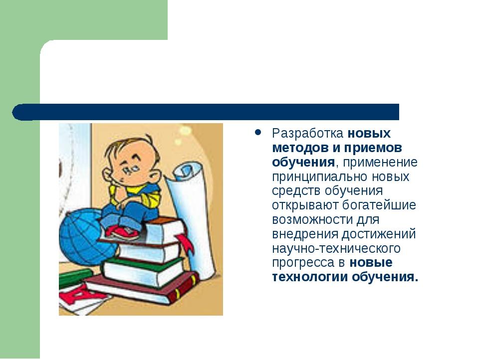 Разработка новых методов и приемов обучения, применение принципиально новых с...