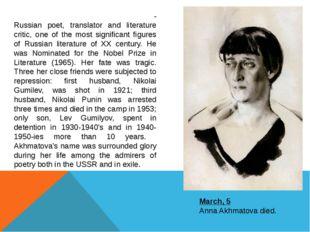 March, 5 Anna Akhmatova died. А́нна Андре́евна Ахма́това - Russian poet, tran