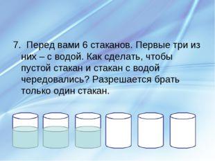 7. Перед вами 6 стаканов. Первые три из них – с водой. Как сделать, чтобы пус