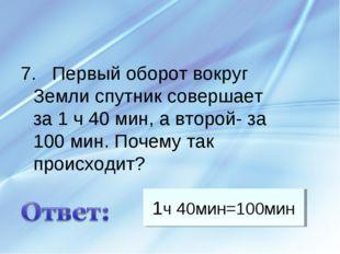 1ч 40мин=100мин 7. Первый оборот вокруг Земли спутник совершает за 1 ч 40 мин