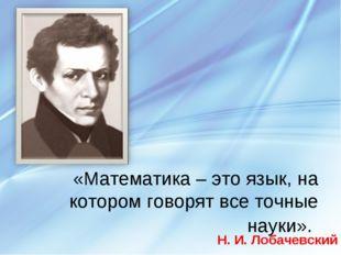 «Математика – это язык, на котором говорят все точные науки». Н. И. Лобачевс