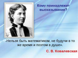 «Нельзя быть математиком, не будучи в то же время и поэтом в душе». С. В. Ков