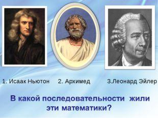 1. Исаак Ньютон 2. Архимед 3.Леонард Эйлер